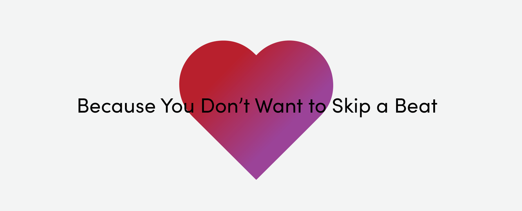 Because your heart won't skip a beat